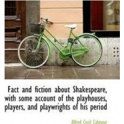 Fact and Fiction about Shakespeare, with Some Account of the Playhouses, Players, and Playwrights of by Alfred C Calmour