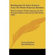 Benthamiana Or Select Extracts From The Works Of Jeremy Bentham by Jeremy Bentham