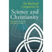 The Blackwell Companion to Science and Christianity by J. B. Stump