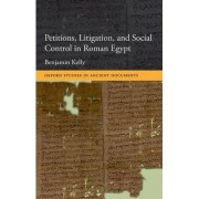 Petitions, Litigation, and Social Control in Roman Egypt by Benjamin Kelly