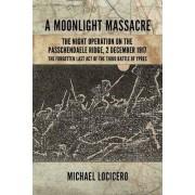A Moonlight Massacre - The Night Operation on the Passchendaele Ridge by Michael Locicero