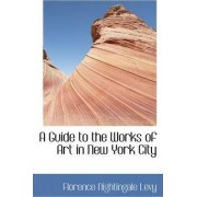 A Guide to the Works of Art in New York City by Florence Nightingale Levy