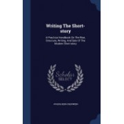 Writing the Short-Story: A Practical Handbook on the Rise, Structure, Writing, and Sale of the Modern Short-Story