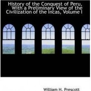 History of the Conquest of Peru, with a Preliminary View of the Civilization of the Incas, Volume I by William H Prescott