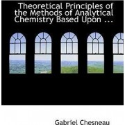 Theoretical Principles of the Methods of Analytical Chemistry Based Upon ... by Gabriel Chesneau