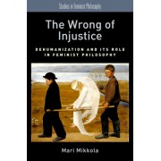 The Wrong of Injustice: Dehumanization and Its Role in Feminist Philosophy