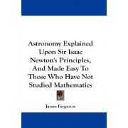 Astronomy Explained Upon Sir Isaac Newton's Principles, and Made Easy to Those Who Have Not Studied Mathematics by Prof James Ferguson