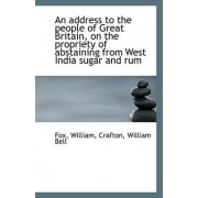An Address to the People of Great Britain, on the Propriety of Abstaining from West India Sugar and by Fox William