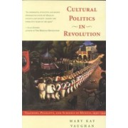 Cultural Politics in Revolution by Mary Kay Vaughan