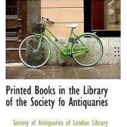 Printed Books in the Library of the Society Fo Antiquaries by Soci Of Antiquaries of London Library