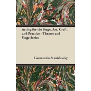 Acting for the Stage, Art, Craft, and Practice - Theatre and Stage Series by Constantin Stanislavsky