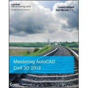 Mastering AutoCAD Civil 3D 2013 by Louisa Holland