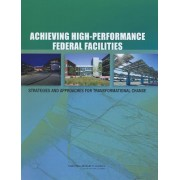 Achieving High-Performance Federal Facilities by Committee on High-Performance Green Federal Buildings: Strategies and Approaches for Meeting Federal Objectives