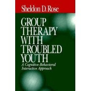 Group Therapy with Troubled Youth by Sheldon D. Rose