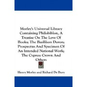 Morley's Universal Library Containing Philobiblon, a Treatise on the Love of Books; The Basilikon Doron; Prospectus and Specimen of an Intended National Work; The Cypress Crown and Others by Richard De Bury