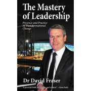 The Mastery of Leadership: Presence and Practice in Transformational Change