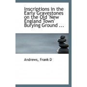 Inscriptions in the Early Gravestones on the Old New England Town Burying Ground by Andrews Frank D