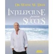 Intelepciune Pentru Succes - Wayne W. Dyer