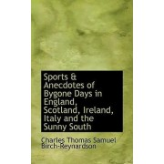Sports & Anecdotes of Bygone Days in England, Scotland, Ireland, Italy and the Sunny South by Charle Thomas Samuel Birch-Reynardson