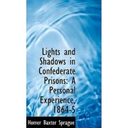 Lights and Shadows in Confederate Prisons by Homer Baxter Sprague PhD