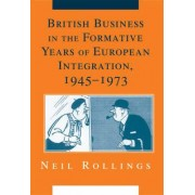 British Business in the Formative Years of European Integration, 1945-1973 by Neil Rollings