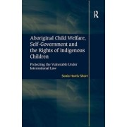 Aboriginal Child Welfare, Self-Government and the Rights of Indigenous Children by Sonia Harris-Short