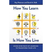How You Learn Is How You Live: Using Nine Ways of Learning to Transform Your Life by Peterson