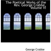 The Poetical Works of the REV. George Crabbe, Volume VI by George Crabbe