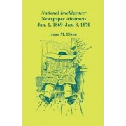 National Intelligencer Newspaper Abstracts, Jan 1, 1869 Thru Jan 8, 1870 by Joan M Dixon