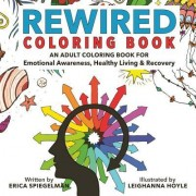 Rewired Adult Coloring Book: An Adult Coloring Book for Emotional Awareness, Healthy Living & Recovery