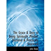 The Grace a Duty of Being Spiritually Minded, Declared a Practically Improved by John Owen