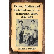 Crime, Justice and Retribution in the American West, 1850-1900