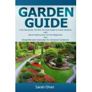 Garden Guide - A No Nonsense, No PhD, No Fuss Guide to Great Gardens with Hand-Holding How To's for Beginners and Straightforward Instruction for Advanced Gardeners by Sarah Olver