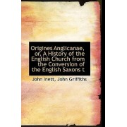 Origines Anglicanae, Or, a History of the English Church from the Conversion of the English Saxons T by John Inett