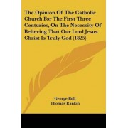 The Opinion Of The Catholic Church For The First Three Centuries, On The Necessity Of Believing That Our Lord Jesus Christ Is Truly God (1825) by George Bull