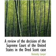 A Review of the Decision of the Supreme Court of the United States in the Dred Scott Case by Kentucky Lawyer