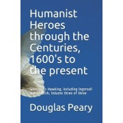 Humanist Heroes Through the Centuries, 1600's to the Present: Spinoza to Hawking, Including Ingersoll and Dietrich, Volume Three of Three
