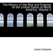 The History of the Rise and Progress of the United States of North America, Volume II by James Grahame