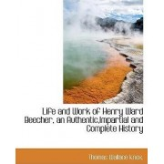 Life and Work of Henry Ward Beecher, an Authentic, Impartial and Complete History by Knox