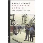 Reensamblar Lo Social . Una Introduccion A La Teoria Del Actor-red by Bruno Latour