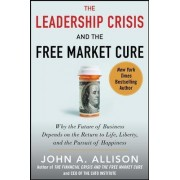 The Leadership Crisis and the Free Market Cure: Why the Future of Business Depends on the Return to Life, Liberty, and the Pursuit of Happiness by John A. Allison