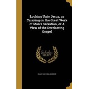 Looking Unto Jesus, as Carrying on the Great Work of Man's Salvation, or a View of the Everlasting Gospel by Isaac 1604-1664 Ambrose