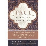 Paul Was Not a Christian: The Original Message of a Misunderstood Apostle by Paul Eisenbaum