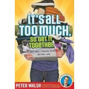 It's All Too Much So Get It Together by Peter Walsh