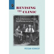 Revising the Clinic: Vision and Representation in Victorian Medical Narrative and the Novel