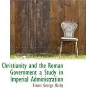 Christianity and the Roman Government a Study in Imperial Administration by Ernest George Hardy