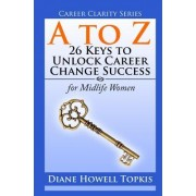 A to Z: 26 Keys to Unlock Career Change Success: For Midlife Women