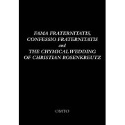 Fama Fraternitatis, Confessio Fraternitatis and the Chymical Wedding of Christian Rosenkreutz by OMTO