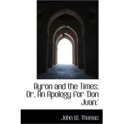 Byron and the Times; Or, an Apology for 'Don Juan by Professor John W Thomas