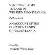 Virginia Claims to Land in Western Pennsylvania Published with an Account of the Donation Lands of Pennsylvania by Egle